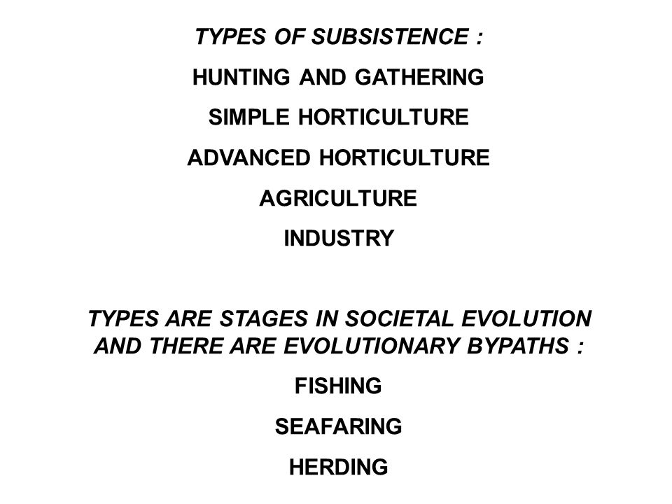 TYPES OF SUBSISTENCE : HUNTING AND GATHERING SIMPLE HORTICULTURE ADVANCED HORTICULTURE AGRICULTURE INDUSTRY TYPES ARE STAGES IN SOCIETAL EVOLUTION AND THERE ARE EVOLUTIONARY BYPATHS : FISHING SEAFARING HERDING