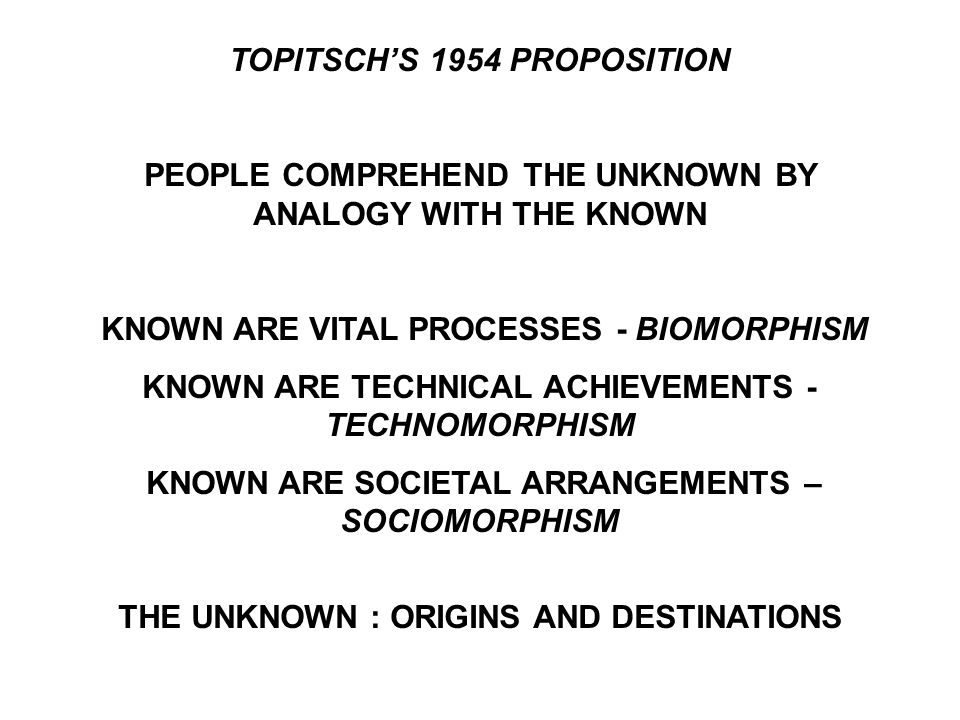 TOPITSCH'S 1954 PROPOSITION PEOPLE COMPREHEND THE UNKNOWN BY ANALOGY WITH THE KNOWN KNOWN ARE VITAL PROCESSES - BIOMORPHISM KNOWN ARE TECHNICAL ACHIEVEMENTS - TECHNOMORPHISM KNOWN ARE SOCIETAL ARRANGEMENTS – SOCIOMORPHISM THE UNKNOWN : ORIGINS AND DESTINATIONS