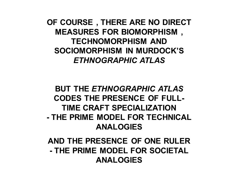 OF COURSE, THERE ARE NO DIRECT MEASURES FOR BIOMORPHISM, TECHNOMORPHISM AND SOCIOMORPHISM IN MURDOCK'S ETHNOGRAPHIC ATLAS BUT THE ETHNOGRAPHIC ATLAS CODES THE PRESENCE OF FULL- TIME CRAFT SPECIALIZATION - THE PRIME MODEL FOR TECHNICAL ANALOGIES AND THE PRESENCE OF ONE RULER - THE PRIME MODEL FOR SOCIETAL ANALOGIES