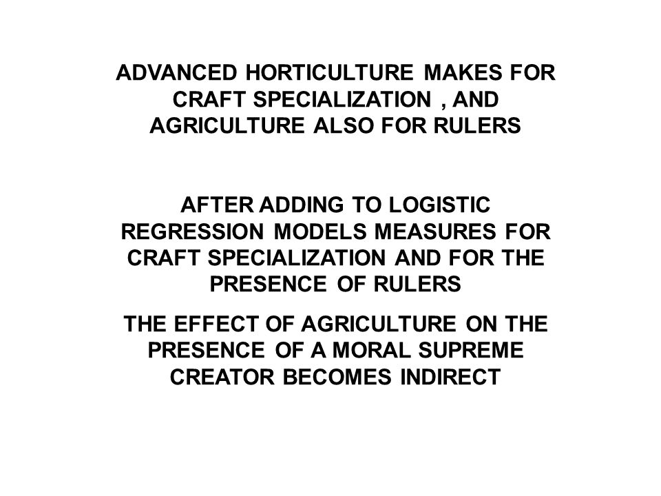 ADVANCED HORTICULTURE MAKES FOR CRAFT SPECIALIZATION, AND AGRICULTURE ALSO FOR RULERS AFTER ADDING TO LOGISTIC REGRESSION MODELS MEASURES FOR CRAFT SPECIALIZATION AND FOR THE PRESENCE OF RULERS THE EFFECT OF AGRICULTURE ON THE PRESENCE OF A MORAL SUPREME CREATOR BECOMES INDIRECT