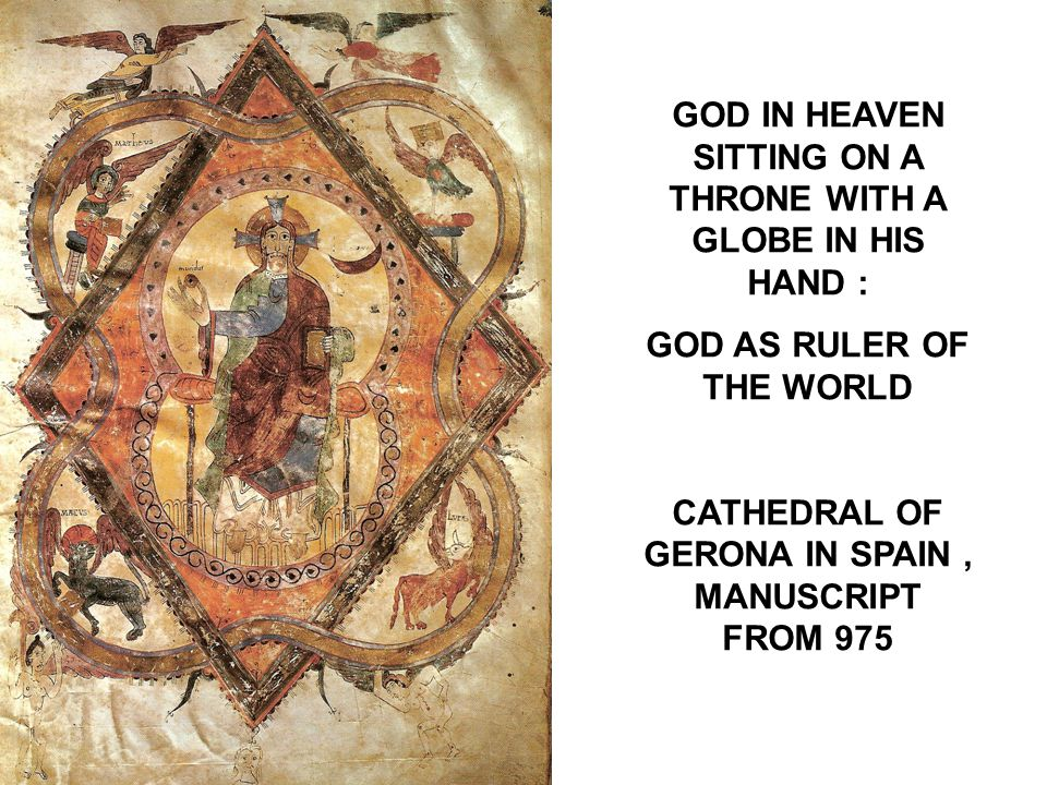 GOD IN HEAVEN SITTING ON A THRONE WITH A GLOBE IN HIS HAND : GOD AS RULER OF THE WORLD CATHEDRAL OF GERONA IN SPAIN, MANUSCRIPT FROM 975