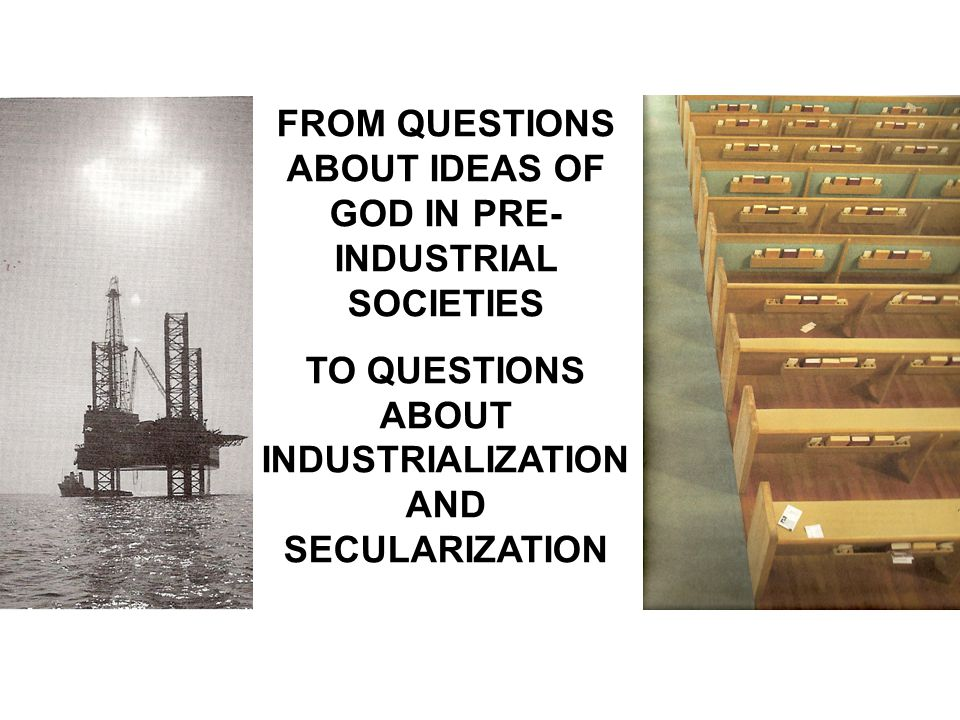 FROM QUESTIONS ABOUT IDEAS OF GOD IN PRE- INDUSTRIAL SOCIETIES TO QUESTIONS ABOUT INDUSTRIALIZATION AND SECULARIZATION