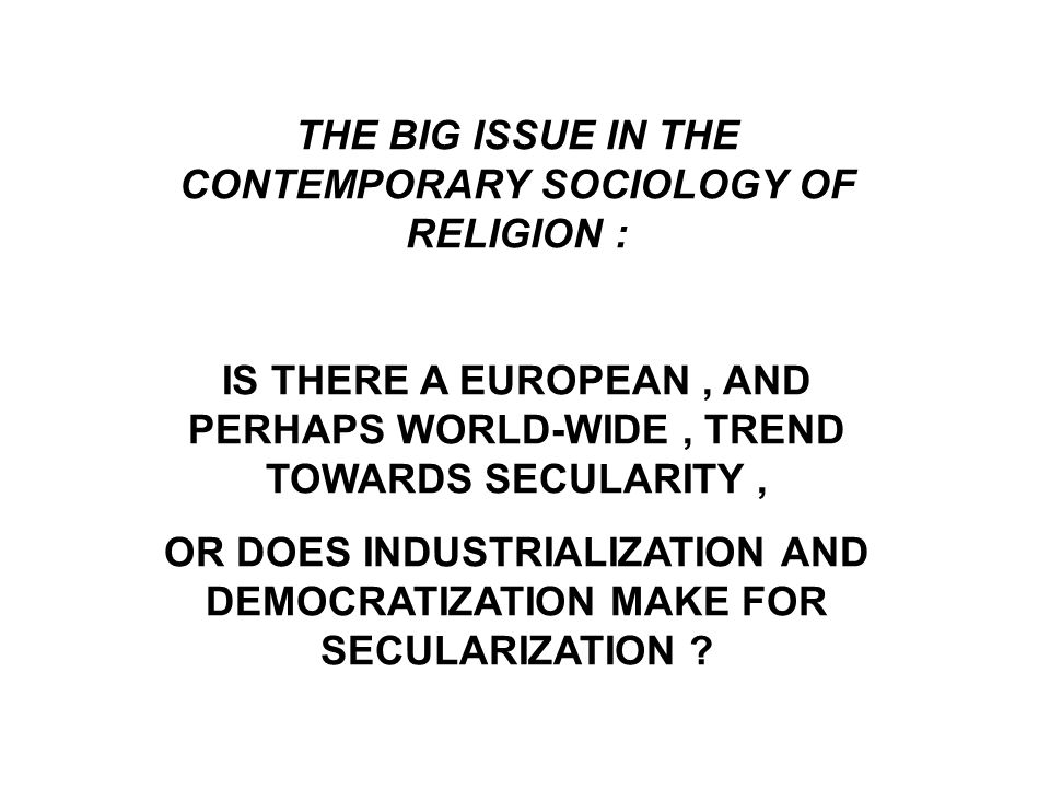 THE BIG ISSUE IN THE CONTEMPORARY SOCIOLOGY OF RELIGION : IS THERE A EUROPEAN, AND PERHAPS WORLD-WIDE, TREND TOWARDS SECULARITY, OR DOES INDUSTRIALIZATION AND DEMOCRATIZATION MAKE FOR SECULARIZATION ?