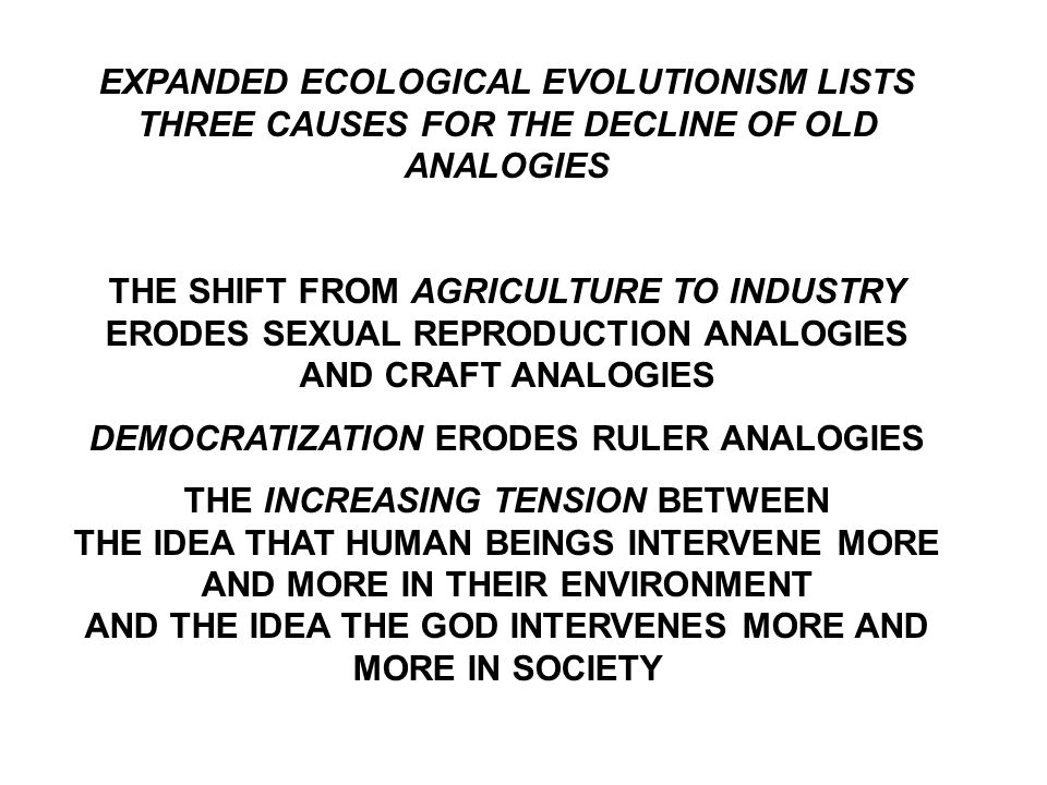 EXPANDED ECOLOGICAL EVOLUTIONISM LISTS THREE CAUSES FOR THE DECLINE OF OLD ANALOGIES THE SHIFT FROM AGRICULTURE TO INDUSTRY ERODES SEXUAL REPRODUCTION ANALOGIES AND CRAFT ANALOGIES DEMOCRATIZATION ERODES RULER ANALOGIES THE INCREASING TENSION BETWEEN THE IDEA THAT HUMAN BEINGS INTERVENE MORE AND MORE IN THEIR ENVIRONMENT AND THE IDEA THE GOD INTERVENES MORE AND MORE IN SOCIETY