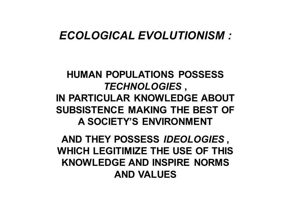 ECOLOGICAL EVOLUTIONISM : HUMAN POPULATIONS POSSESS TECHNOLOGIES, IN PARTICULAR KNOWLEDGE ABOUT SUBSISTENCE MAKING THE BEST OF A SOCIETY'S ENVIRONMENT AND THEY POSSESS IDEOLOGIES, WHICH LEGITIMIZE THE USE OF THIS KNOWLEDGE AND INSPIRE NORMS AND VALUES