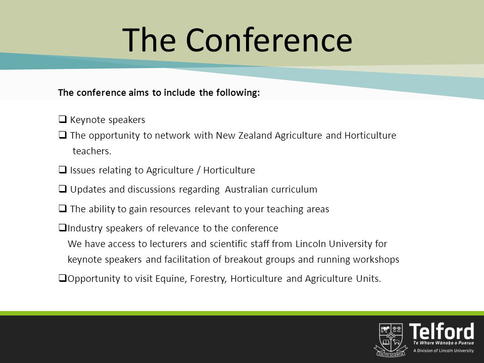 The Conference The conference aims to include the following:  Keynote speakers  The opportunity to network with New Zealand Agriculture and Horticulture teachers.