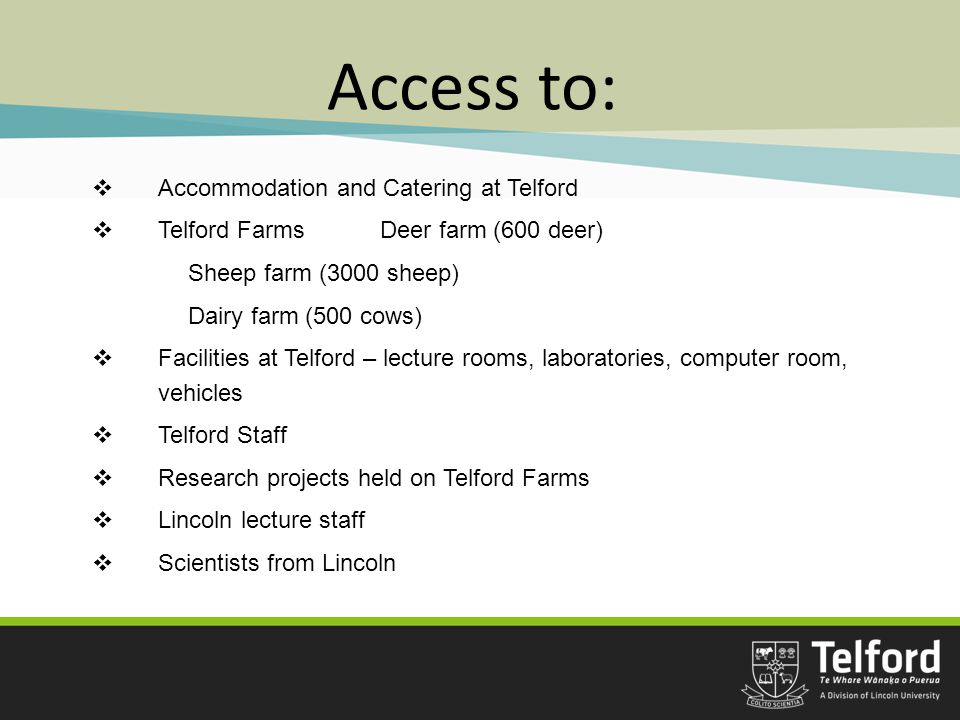 Access to:  Accommodation and Catering at Telford  Telford FarmsDeer farm (600 deer) Sheep farm (3000 sheep) Dairy farm (500 cows)  Facilities at Telford – lecture rooms, laboratories, computer room, vehicles  Telford Staff  Research projects held on Telford Farms  Lincoln lecture staff  Scientists from Lincoln