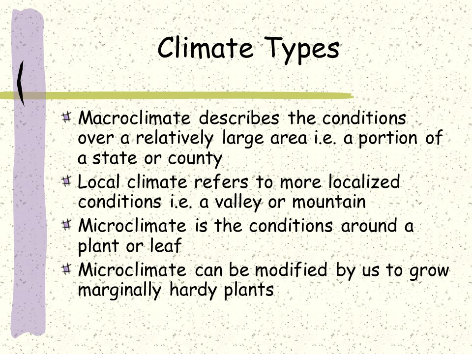 Climate Types Macroclimate describes the conditions over a relatively large area i.e. a portion of a state or county Local climate refers to more loca
