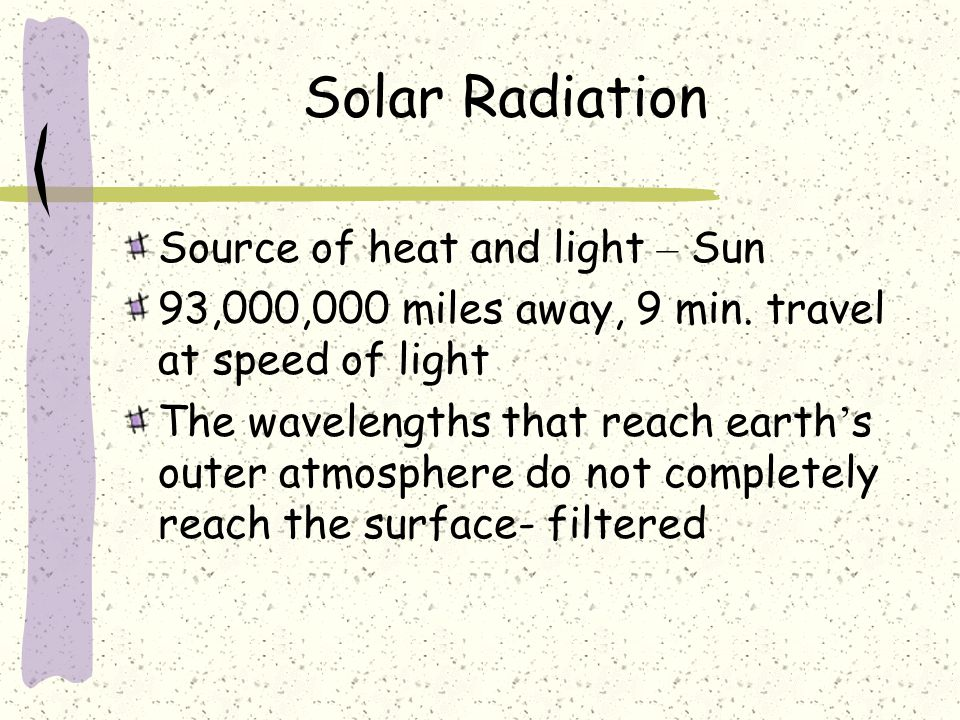 Solar Radiation Source of heat and light – Sun 93,000,000 miles away, 9 min. travel at speed of light The wavelengths that reach earth ' s outer atmos