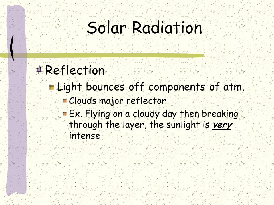 Solar Radiation Reflection Light bounces off components of atm. Clouds major reflector Ex. Flying on a cloudy day then breaking through the layer, the