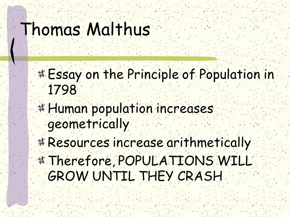 Thomas Malthus Essay on the Principle of Population in 1798 Human population increases geometrically Resources increase arithmetically Therefore, POPULATIONS WILL GROW UNTIL THEY CRASH