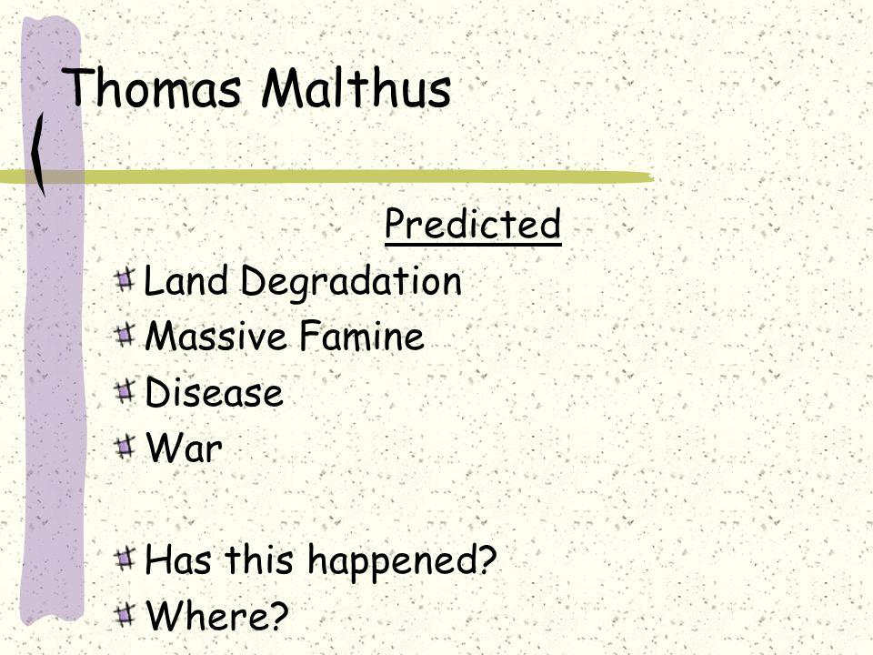 Thomas Malthus Predicted Land Degradation Massive Famine Disease War Has this happened? Where?
