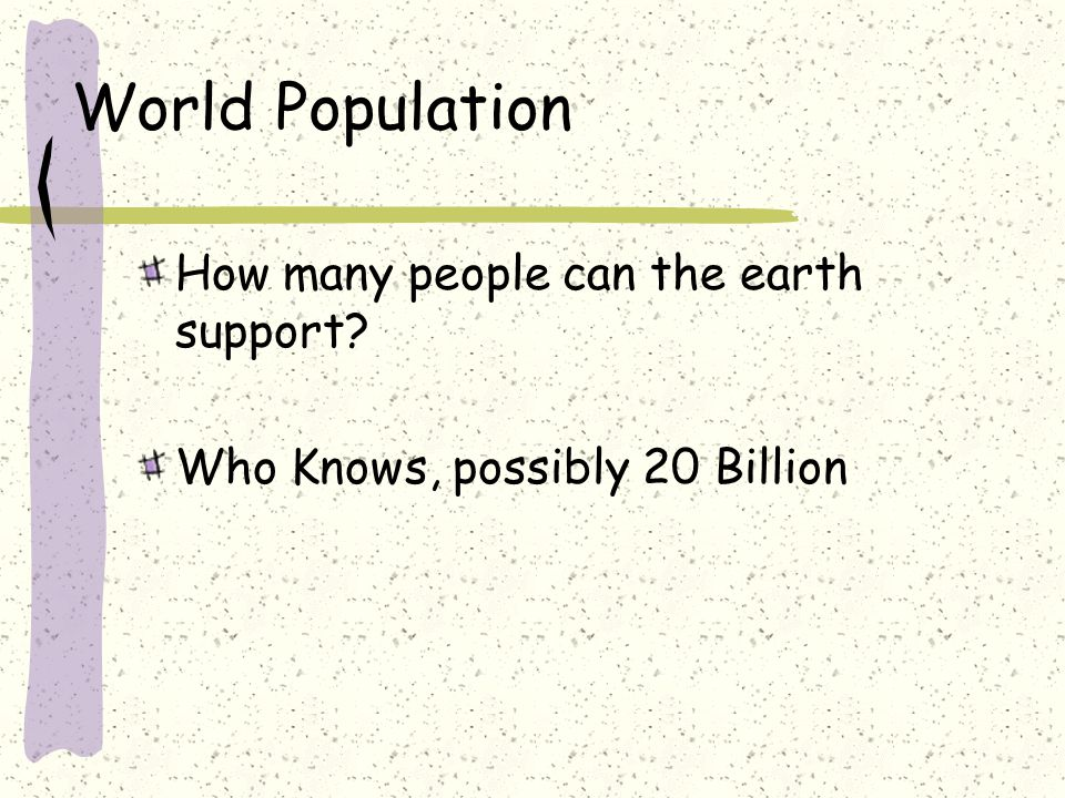 World Population How many people can the earth support? Who Knows, possibly 20 Billion