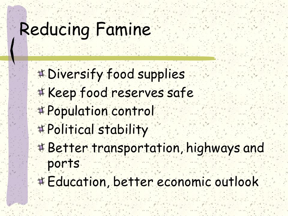 Reducing Famine Diversify food supplies Keep food reserves safe Population control Political stability Better transportation, highways and ports Education, better economic outlook