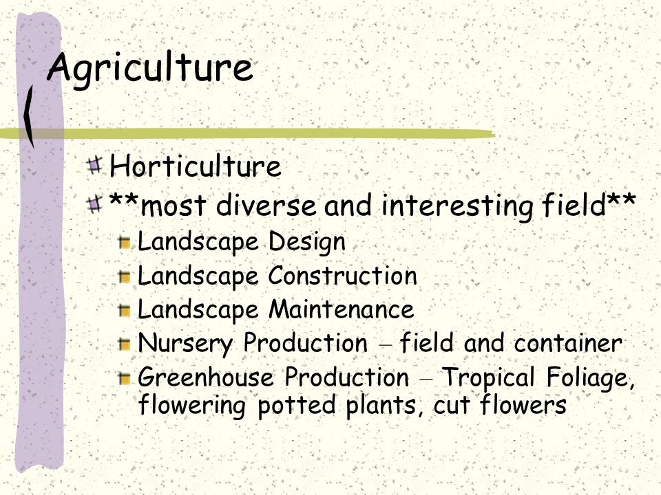 Agriculture Horticulture **most diverse and interesting field** Landscape Design Landscape Construction Landscape Maintenance Nursery Production – field and container Greenhouse Production – Tropical Foliage, flowering potted plants, cut flowers