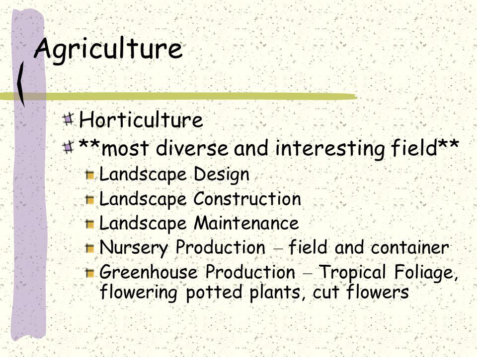 Agriculture Horticulture **most diverse and interesting field** Landscape Design Landscape Construction Landscape Maintenance Nursery Production – fie