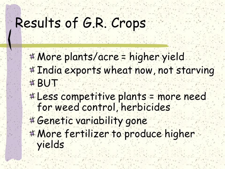 Results of G.R. Crops More plants/acre = higher yield India exports wheat now, not starving BUT Less competitive plants = more need for weed control,
