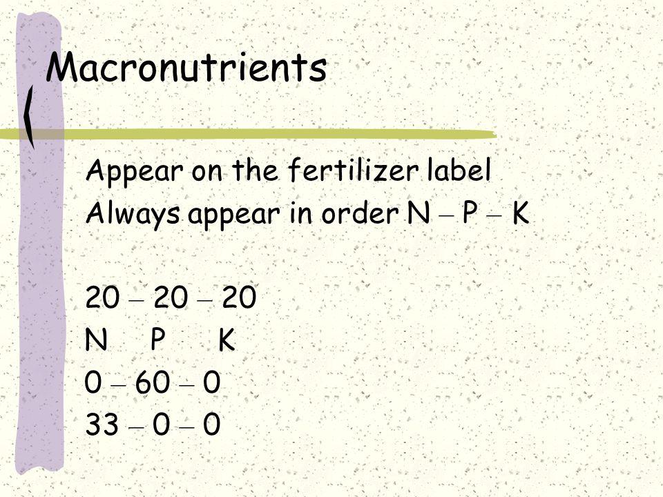 Macronutrients Appear on the fertilizer label Always appear in order N – P – K 20 – 20 – 20 NPKNPK 0 – 60 – 0 33 – 0 – 0