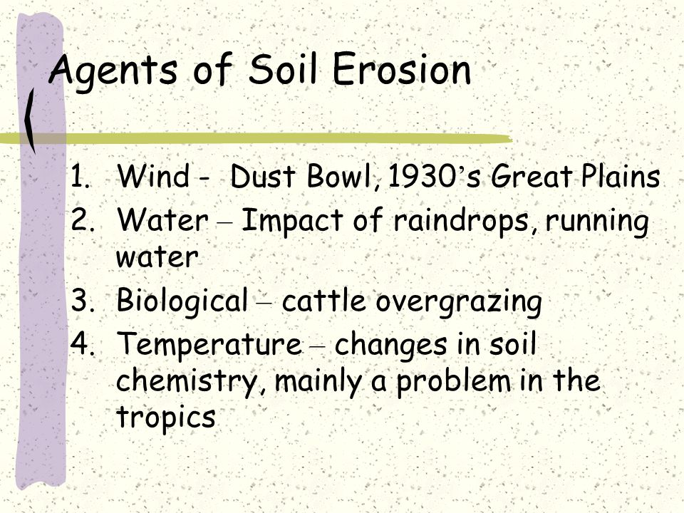 Agents of Soil Erosion 1.Wind - Dust Bowl, 1930 ' s Great Plains 2.Water – Impact of raindrops, running water 3.Biological – cattle overgrazing 4.Temp