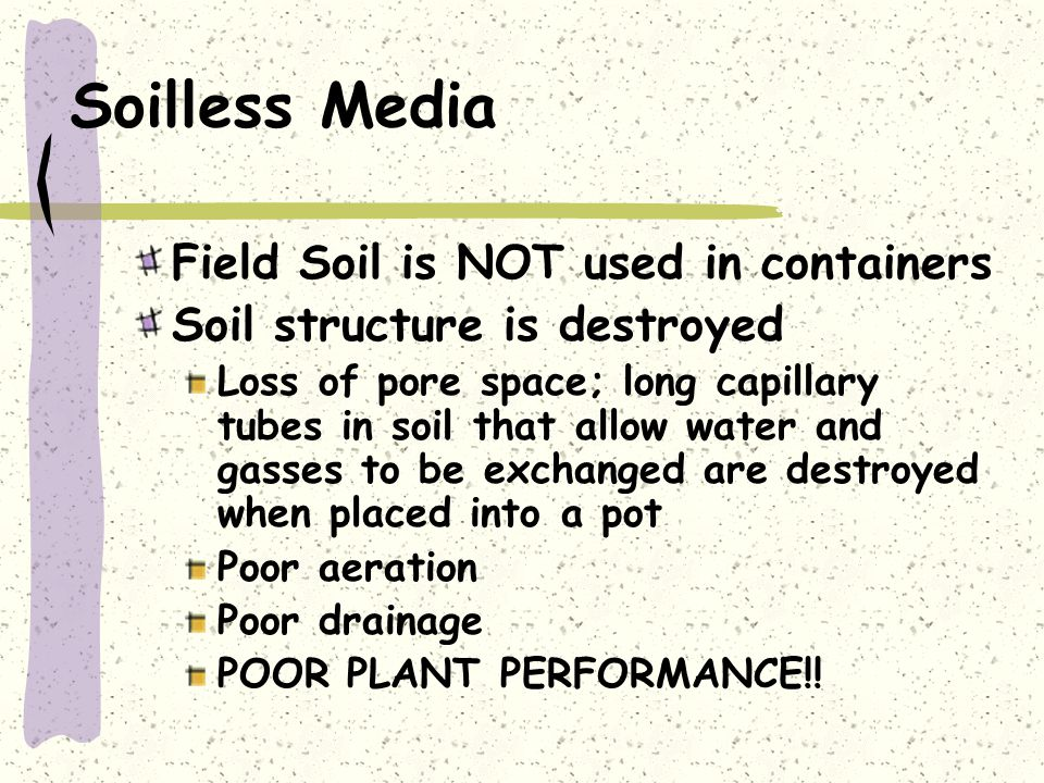 Soilless Media Field Soil is NOT used in containers Soil structure is destroyed Loss of pore space; long capillary tubes in soil that allow water and gasses to be exchanged are destroyed when placed into a pot Poor aeration Poor drainage POOR PLANT PERFORMANCE!!