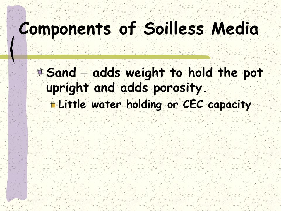 Components of Soilless Media Sand – adds weight to hold the pot upright and adds porosity. Little water holding or CEC capacity