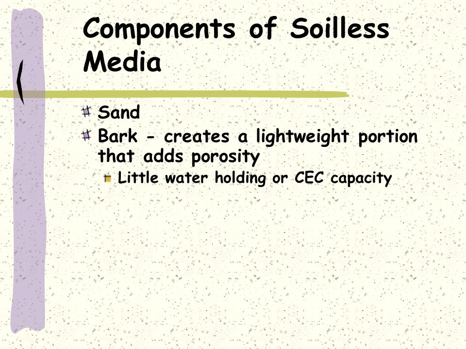 Components of Soilless Media Sand Bark - creates a lightweight portion that adds porosity Little water holding or CEC capacity