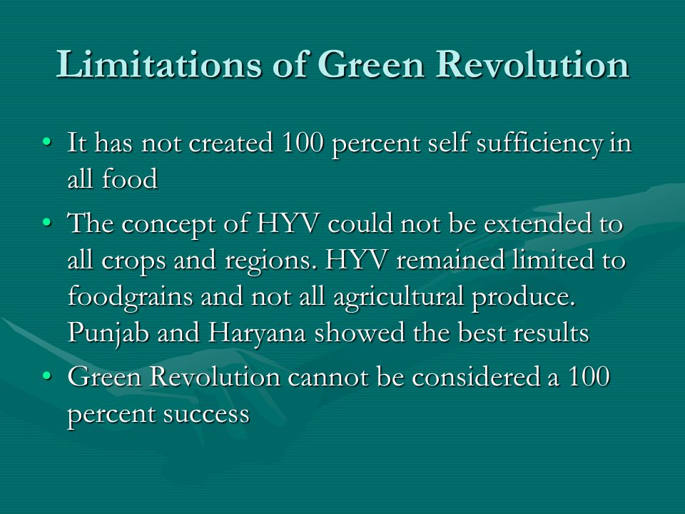 Limitations of Green Revolution It has not created 100 percent self sufficiency in all foodIt has not created 100 percent self sufficiency in all food The concept of HYV could not be extended to all crops and regions.