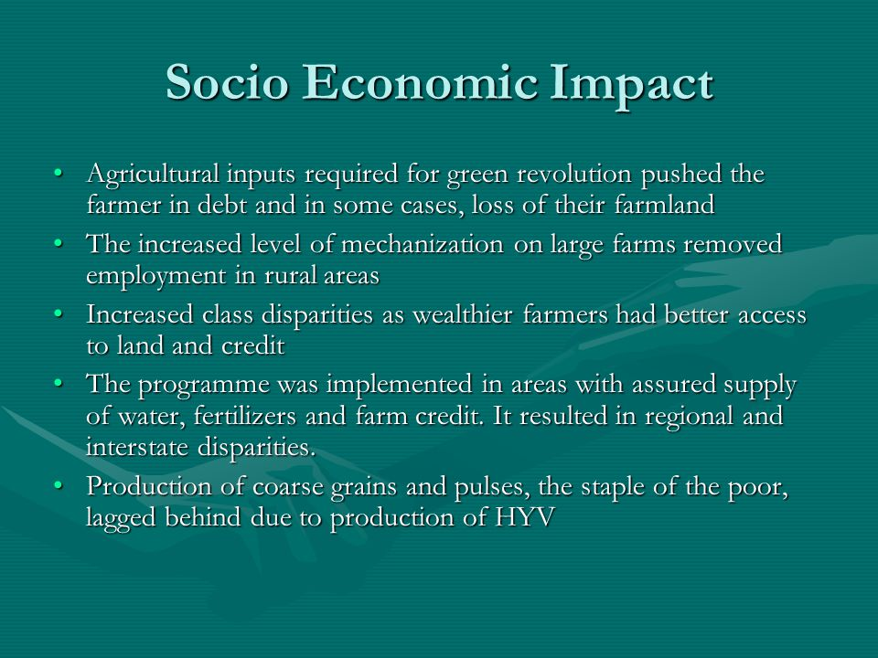 Socio Economic Impact Agricultural inputs required for green revolution pushed the farmer in debt and in some cases, loss of their farmlandAgricultural inputs required for green revolution pushed the farmer in debt and in some cases, loss of their farmland The increased level of mechanization on large farms removed employment in rural areasThe increased level of mechanization on large farms removed employment in rural areas Increased class disparities as wealthier farmers had better access to land and creditIncreased class disparities as wealthier farmers had better access to land and credit The programme was implemented in areas with assured supply of water, fertilizers and farm credit.