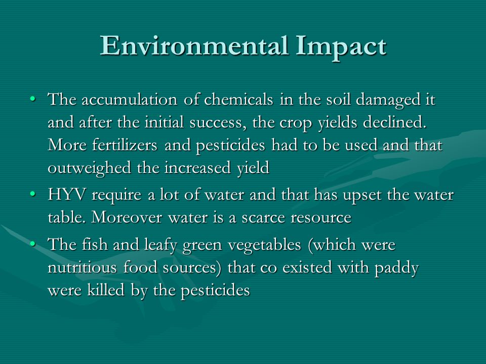 Environmental Impact The accumulation of chemicals in the soil damaged it and after the initial success, the crop yields declined.