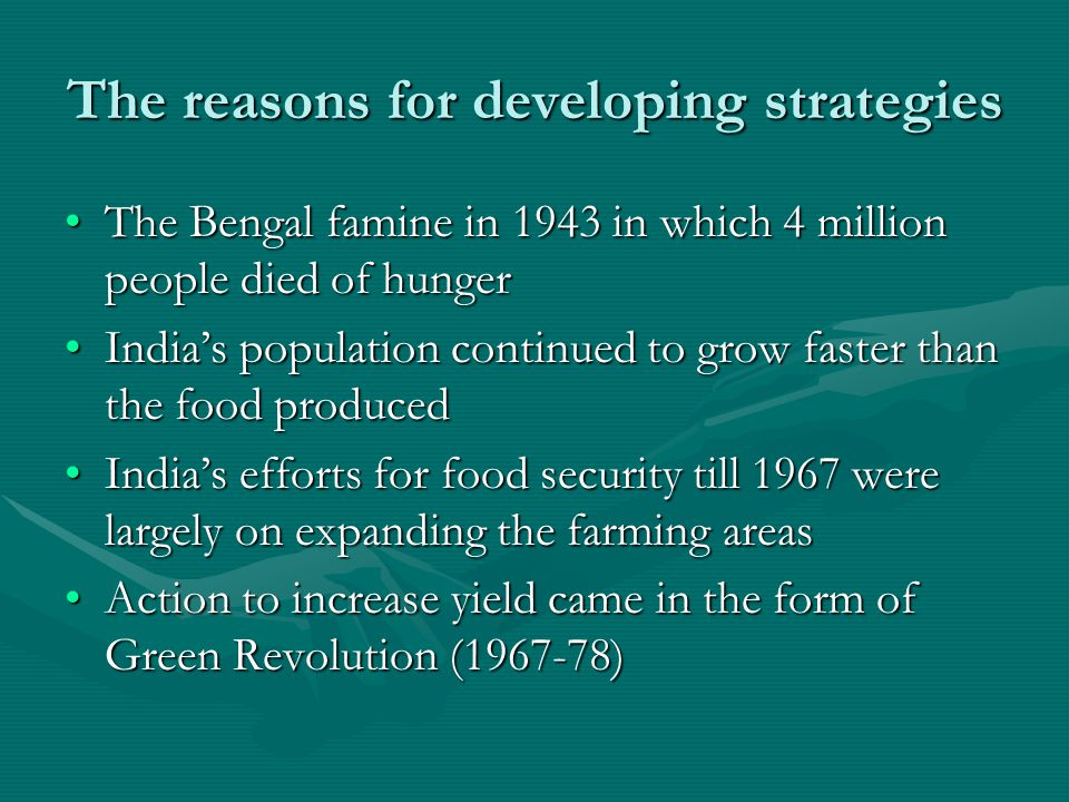 The reasons for developing strategies The Bengal famine in 1943 in which 4 million people died of hungerThe Bengal famine in 1943 in which 4 million people died of hunger India's population continued to grow faster than the food producedIndia's population continued to grow faster than the food produced India's efforts for food security till 1967 were largely on expanding the farming areasIndia's efforts for food security till 1967 were largely on expanding the farming areas Action to increase yield came in the form of Green Revolution (1967-78)Action to increase yield came in the form of Green Revolution (1967-78)