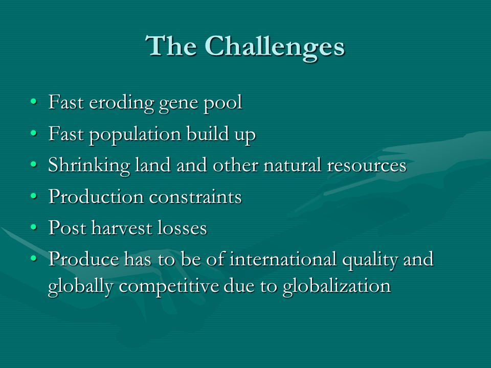 The Challenges Fast eroding gene poolFast eroding gene pool Fast population build upFast population build up Shrinking land and other natural resourcesShrinking land and other natural resources Production constraintsProduction constraints Post harvest lossesPost harvest losses Produce has to be of international quality and globally competitive due to globalizationProduce has to be of international quality and globally competitive due to globalization