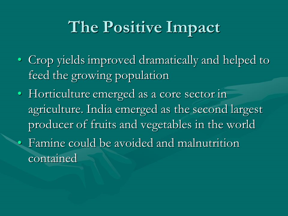 The Economic Impact HYV needed more water, fertilizers and pesticides which increased the growth of manufacturing sectorHYV needed more water, fertilizers and pesticides which increased the growth of manufacturing sector India paid back its loans and improved credit worthinessIndia paid back its loans and improved credit worthiness Dams were created to harness water and the hydroelectric power spurred industrial activityDams were created to harness water and the hydroelectric power spurred industrial activity