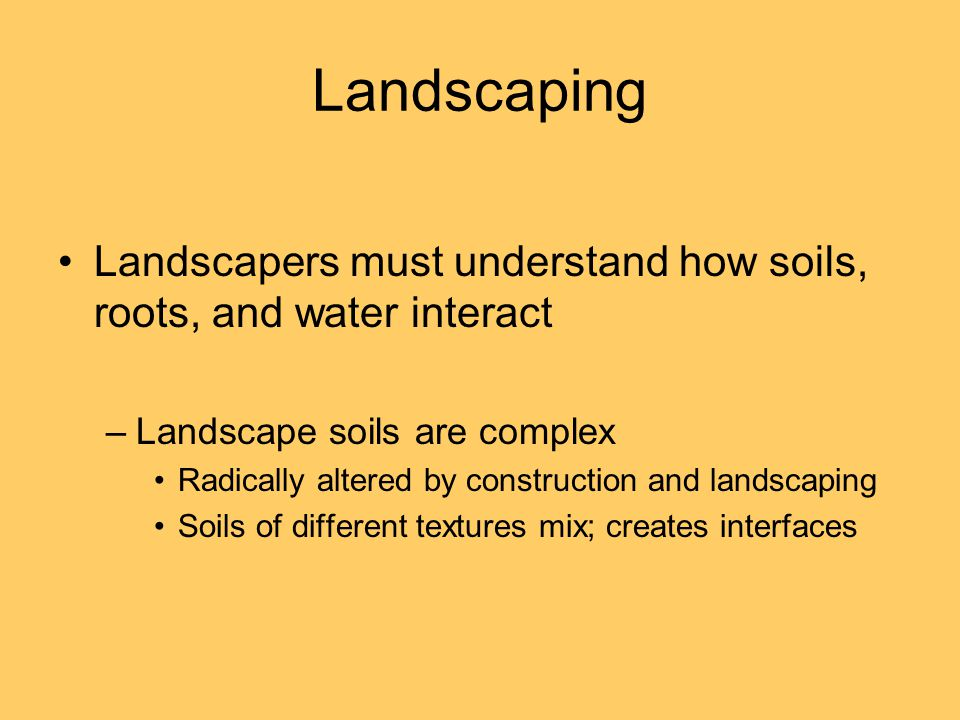 Landscaping Landscapers must understand how soils, roots, and water interact –Landscape soils are complex Radically altered by construction and landscaping Soils of different textures mix; creates interfaces
