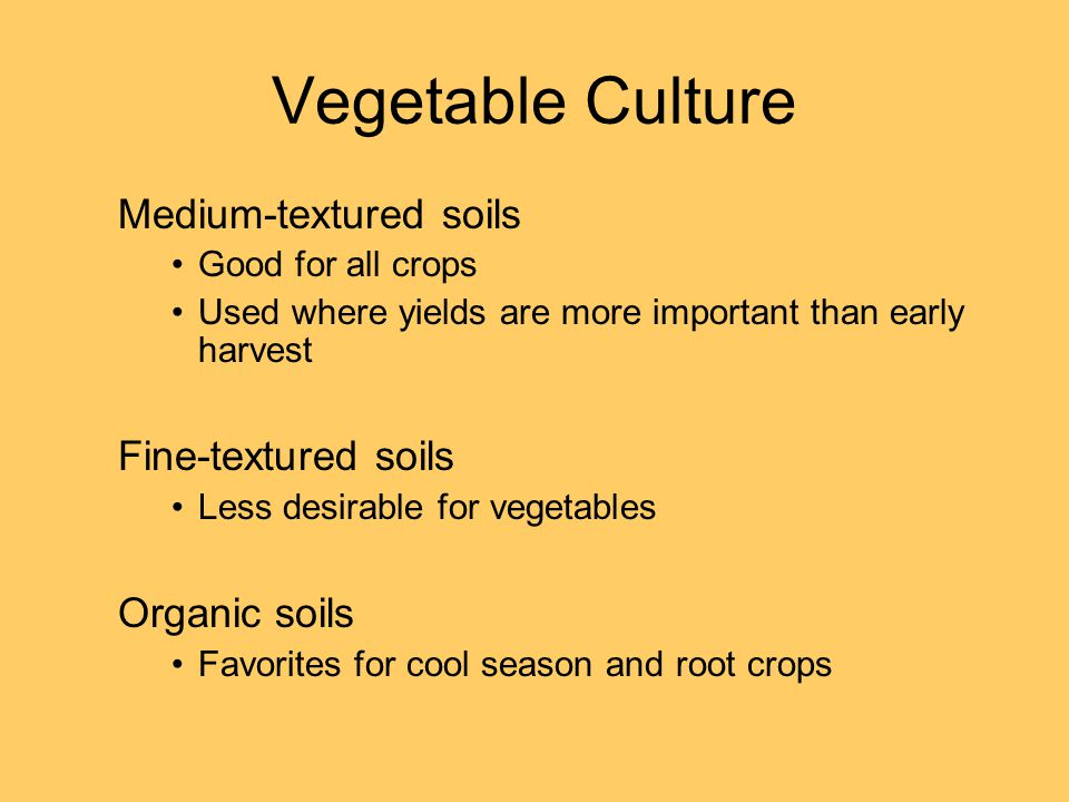 Vegetable Culture Medium-textured soils Good for all crops Used where yields are more important than early harvest Fine-textured soils Less desirable