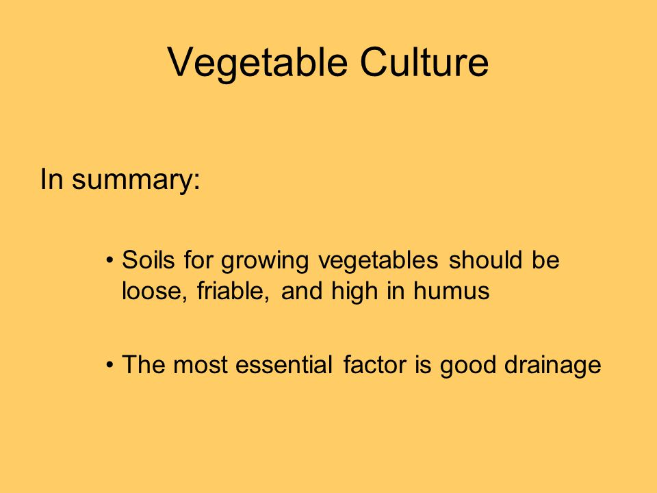 Vegetable Culture In summary: Soils for growing vegetables should be loose, friable, and high in humus The most essential factor is good drainage