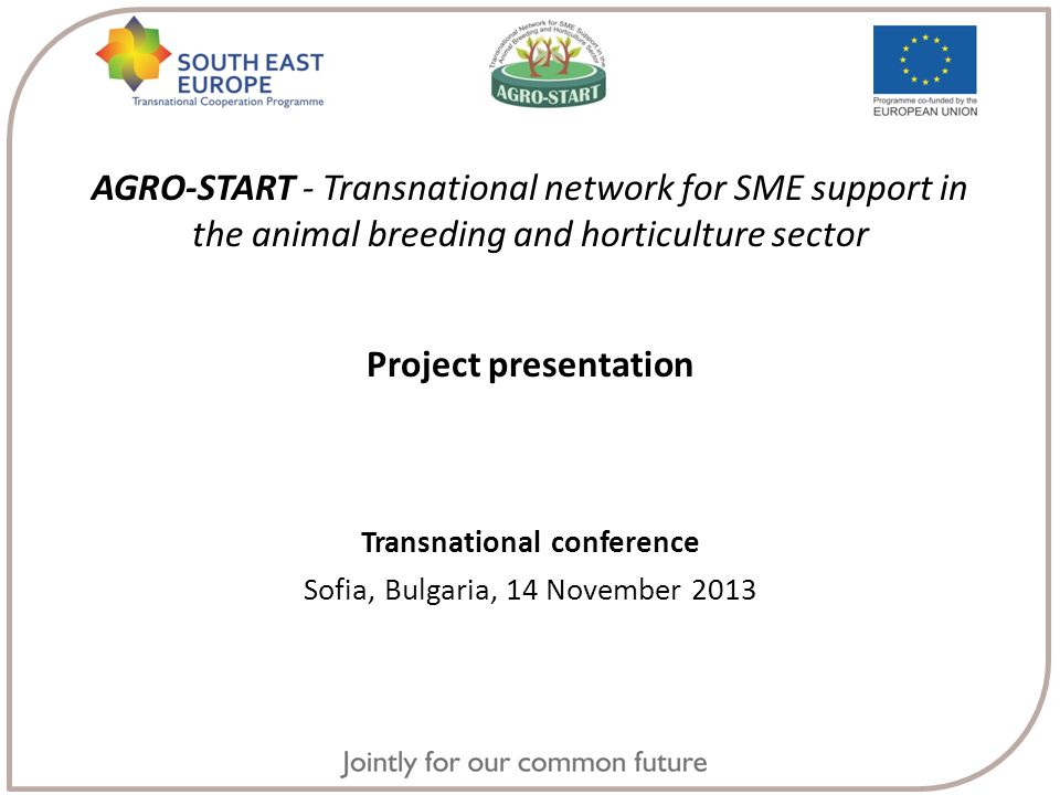 AGRO-START - Transnational network for SME support in the animal breeding and horticulture sector Project presentation Transnational conference Sofia, Bulgaria, 14 November 2013