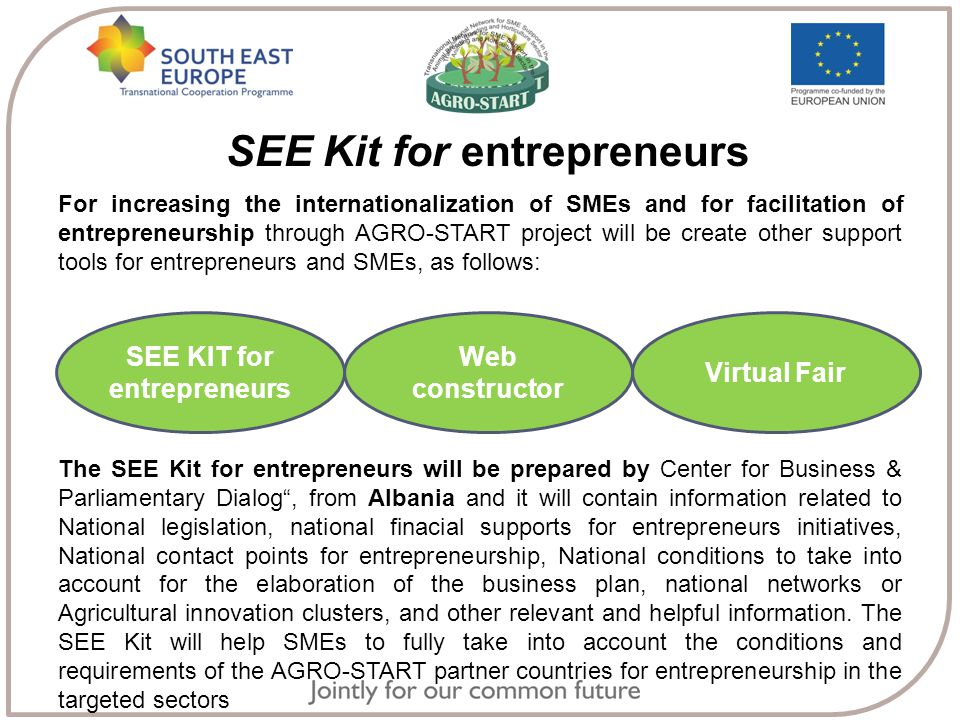 SEE Kit for entrepreneurs For increasing the internationalization of SMEs and for facilitation of entrepreneurship through AGRO-START project will be create other support tools for entrepreneurs and SMEs, as follows: S The SEE Kit for entrepreneurs will be prepared by Center for Business & Parliamentary Dialog , from Albania and it will contain information related to National legislation, national finacial supports for entrepreneurs initiatives, National contact points for entrepreneurship, National conditions to take into account for the elaboration of the business plan, national networks or Agricultural innovation clusters, and other relevant and helpful information.