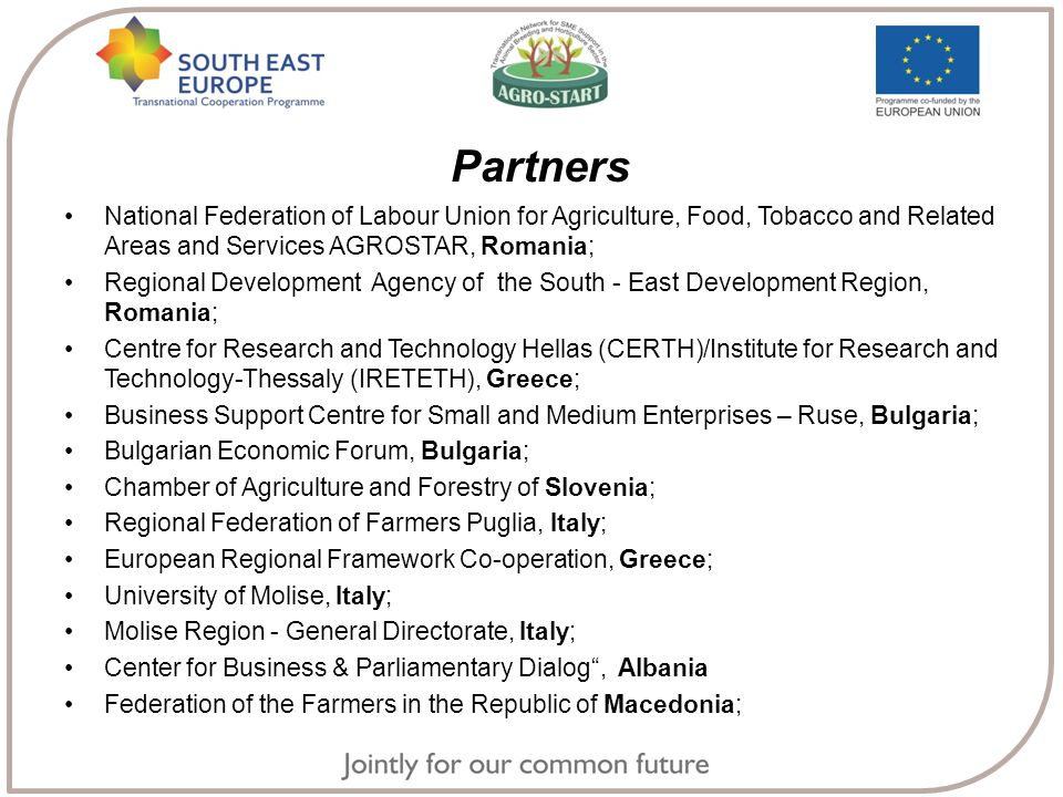 Partners National Federation of Labour Union for Agriculture, Food, Tobacco and Related Areas and Services AGROSTAR, Romania; Regional Development Agency of the South - East Development Region, Romania; Centre for Research and Technology Hellas (CERTH)/Institute for Research and Technology-Thessaly (IRETETH), Greece; Business Support Centre for Small and Medium Enterprises – Ruse, Bulgaria; Bulgarian Economic Forum, Bulgaria; Chamber of Agriculture and Forestry of Slovenia; Regional Federation of Farmers Puglia, Italy; European Regional Framework Co-operation, Greece; University of Molise, Italy; Molise Region - General Directorate, Italy; Center for Business & Parliamentary Dialog , Albania Federation of the Farmers in the Republic of Macedonia;