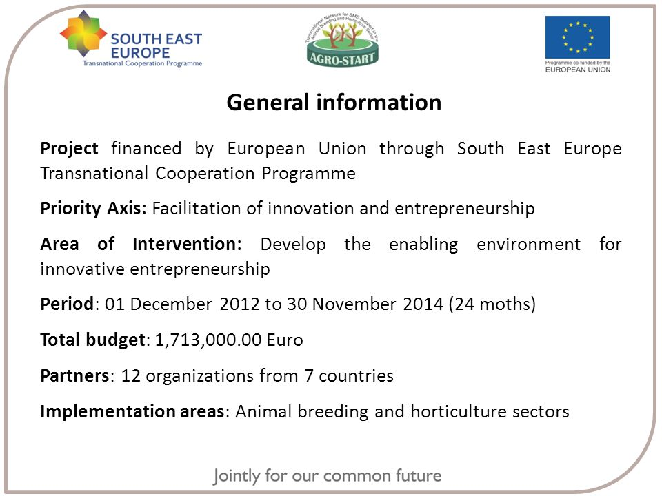 General information Project financed by European Union through South East Europe Transnational Cooperation Programme Priority Axis: Facilitation of innovation and entrepreneurship Area of Intervention: Develop the enabling environment for innovative entrepreneurship Period: 01 December 2012 to 30 November 2014 (24 moths) Total budget: 1,713,000.00 Euro Partners: 12 organizations from 7 countries Implementation areas: Animal breeding and horticulture sectors