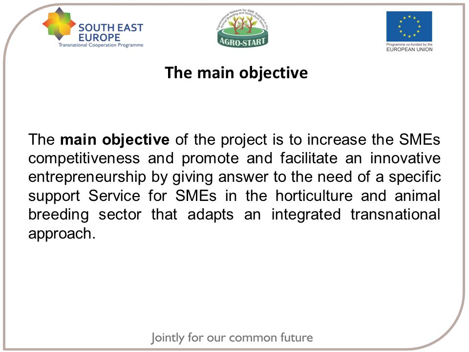 The main objective The main objective of the project is to increase the SMEs competitiveness and promote and facilitate an innovative entrepreneurship by giving answer to the need of a specific support Service for SMEs in the horticulture and animal breeding sector that adapts an integrated transnational approach.