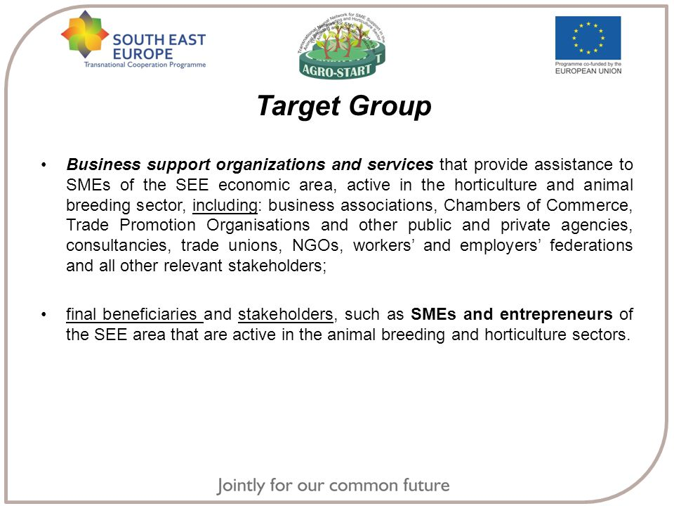 Target Group Business support organizations and services that provide assistance to SMEs of the SEE economic area, active in the horticulture and animal breeding sector, including: business associations, Chambers of Commerce, Trade Promotion Organisations and other public and private agencies, consultancies, trade unions, NGOs, workers' and employers' federations and all other relevant stakeholders; final beneficiaries and stakeholders, such as SMEs and entrepreneurs of the SEE area that are active in the animal breeding and horticulture sectors.