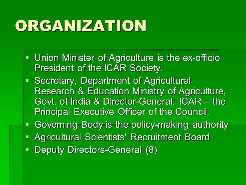 ORGANIZATION  Union Minister of Agriculture is the ex-officio President of the ICAR Society.  Secretary, Department of Agricultural Research & Educa