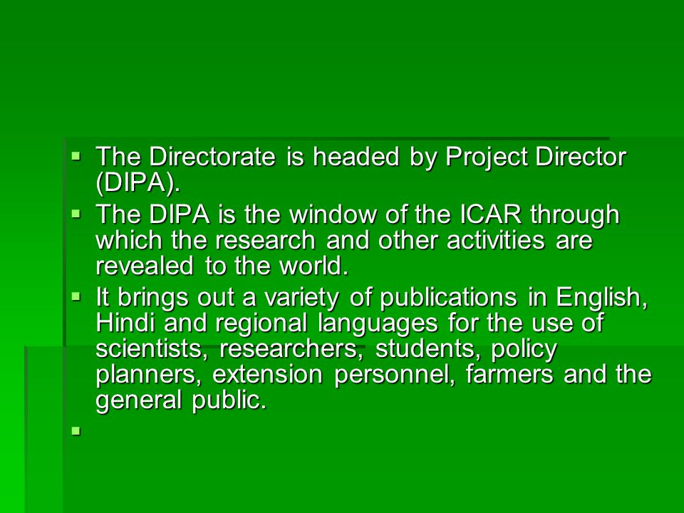  The Directorate is headed by Project Director (DIPA).  The DIPA is the window of the ICAR through which the research and other activities are revea