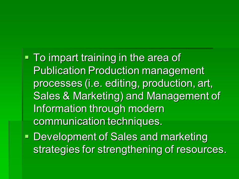  To impart training in the area of Publication Production management processes (i.e. editing, production, art, Sales & Marketing) and Management of I