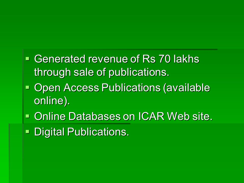  Generated revenue of Rs 70 lakhs through sale of publications.  Open Access Publications (available online).  Online Databases on ICAR Web site. 