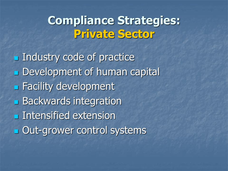 Compliance Strategies: Private Sector Industry code of practice Industry code of practice Development of human capital Development of human capital Facility development Facility development Backwards integration Backwards integration Intensified extension Intensified extension Out-grower control systems Out-grower control systems