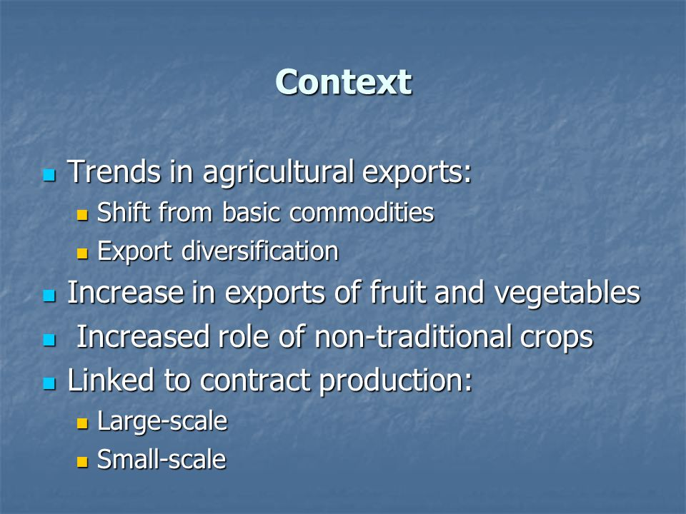 Context Trends in agricultural exports: Trends in agricultural exports: Shift from basic commodities Shift from basic commodities Export diversification Export diversification Increase in exports of fruit and vegetables Increase in exports of fruit and vegetables Increased role of non-traditional crops Increased role of non-traditional crops Linked to contract production: Linked to contract production: Large-scale Large-scale Small-scale Small-scale