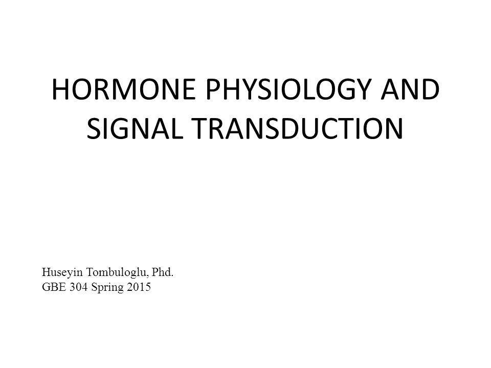 HORMONE PHYSIOLOGY AND SIGNAL TRANSDUCTION Huseyin Tombuloglu, Phd. GBE 304 Spring 2015