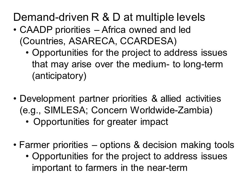 Demand-driven R & D at multiple levels CAADP priorities – Africa owned and led (Countries, ASARECA, CCARDESA) Opportunities for the project to address issues that may arise over the medium- to long-term (anticipatory) Development partner priorities & allied activities (e.g., SIMLESA; Concern Worldwide-Zambia) Opportunities for greater impact Farmer priorities – options & decision making tools Opportunities for the project to address issues important to farmers in the near-term