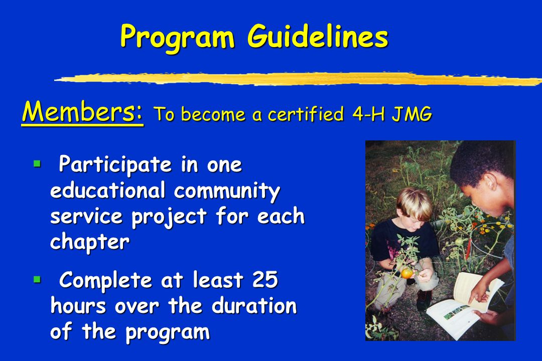 Program Guidelines  Participate in one educational community service project for each chapter  Complete at least 25 hours over the duration of the program Members: To become a certified 4-H JMG